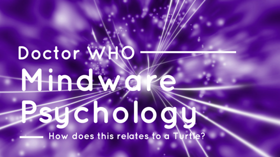 Doctor Who, A Turtle and How this relates to MindWare Psychology!!!